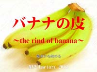 バナナの皮 ~the rind of banana~